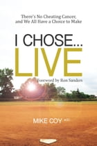 I Chose…Live: There's No Cheating Cancer, And We All Have a Choice to Make by Mike Coy