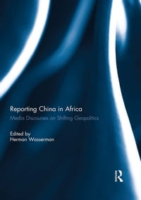 Reporting China in Africa: Media Discourses on Shifting Geopolitics