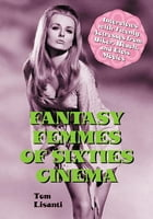 Fantasy Femmes of Sixties Cinema: Interviews with 20 Actresses from Biker, Beach, and Elvis Movies by Tom Lisanti