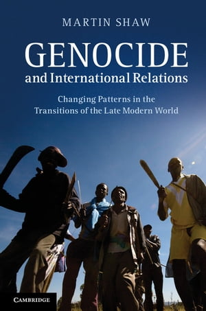 Genocide and International Relations Changing Patterns in the Transitions of the Late Modern World