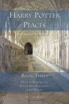 Harry Potter Places Book Three--Snitch-Seeking in Southern England and Wales by C. D. Miller