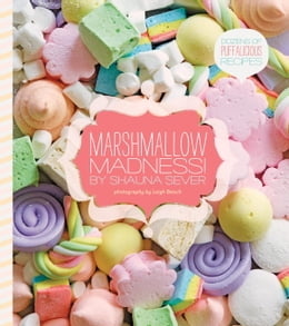 Book Marshmallow Madness!: Dozens of Puffalicious Recipes by Shauna Sever