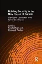 Building Security in the New States of Eurasia: Subregional Cooperation in the Former Soviet Space…