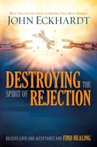 Destroying the Spirit of Rejection: Receive Love and Acceptance and Find Healing by John Eckhardt
