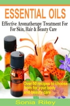 Essential Oils: Effective Aromatherapy Treatment For Skin, Hair & Beauty Care by Sonia Riley