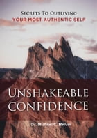 Unshakable Confidence: Secrets To Outliving Your Most Authentic Self by Dr. Michael C. Melvin