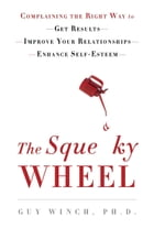 The Squeaky Wheel: Complaining the Right Way to Get Results, Improve Your Relationships, and…