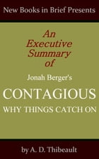 An Executive Summary of Jonah Berger's 'Contagious: Why Things Catch On' by A. D. Thibeault