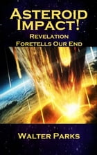 Asteroid Impact!: Revelation Foretells Our End by Walter Parks