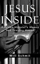 Jesus Inside, A Prison Minister's Memoir and Training Manual by Will Schmit
