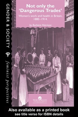 "Book Not Only the ""Dangerous Trades"": Women's Work and Health in Britain 1880-1914 by Barbara, Harrison"