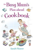 The Busy Mum's Plan-ahead Cookbook by Sarah Flower
