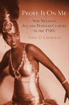 Prove It On Me: New Negroes, Sex, and Popular Culture in the 1920s by Erin D. Chapman