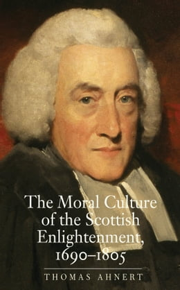Book The Moral Culture of the Scottish Enlightenment: 1690 1805 by Thomas Ahnert