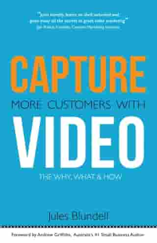 Capture More Customers With Video; the Why, What and How by Jules Blundell