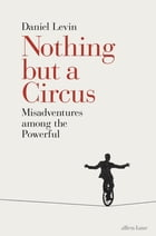 Nothing but a Circus: Misadventures among the Powerful by Daniel Levin