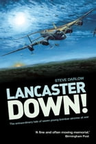 Lancaster Down!: The Extraordinary Tale of Seven Young Bomber Aircrew at War by Darlow, Steve