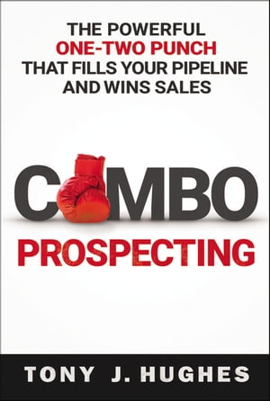 Combo Prospecting: The Powerful One-Two Punch That Fills Your Pipeline and Wins Sales de Tony Hughes