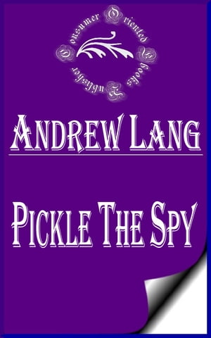 Pickle the Spy,  Or,  the Incognito of Prince Charles (Annotated)