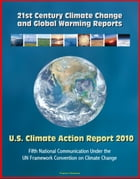 21st Century Climate Change and Global Warming Reports: U.S. Climate Action Report 2010 - Fifth National Communication Under the UN Framework Conventi by Progressive Management