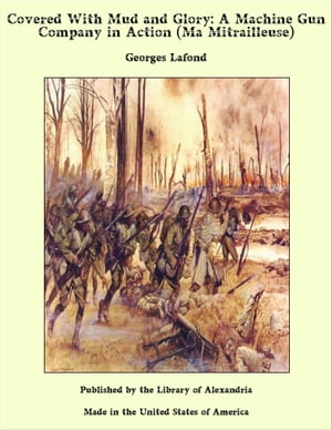 Covered With Mud and Glory: A Machine Gun Company in Action (Ma Mitrailleuse) by Georges Lafond