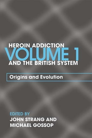 Heroin Addiction and The British System Volume I Origins and Evolution
