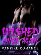 Vampire Romance: Wished Once Again by Catrina Franklin