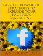 Easy Yet Powerful Strategies to Explode Your Facebook Marketing by Anthony Lutz