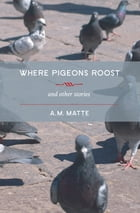 Where Pigeons Roost and other stories by A.M. Matte
