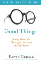 Good Things Participant's Guide: Seeing Your Life Through the Lens of God's Favor by Kevin Gerald