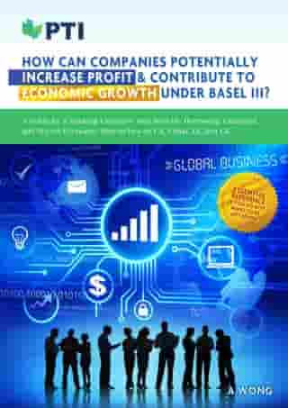 How Can Companies Potentially Increase Profit & Contribute To Economic Growth Under Basel III?: A practical guide with Real-life Borrowing Examples, and Recent Economic Researches on US, China, EU and UK. by A. Wong