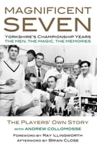 MAGNIFICENT SEVEN - Yorkshire's Championship Years: THE MEN, THE MAGIC, THE MEMORIES - The Players' Own Story by Andrew Collomosse