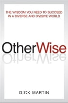 OtherWise: The Wisdom You Need to Succeed in a Diverse and Divisive World by Dick Martin