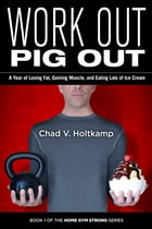 Work Out Pig Out: A Year of Losing Fat, Gaining Muscle, and Eating Lots of Ice Cream by Chad V. Holtkamp