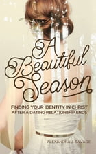 A Beautiful Season: Finding Your Identity in Christ After a Dating Relationship Ends by Alexandra J. Savage