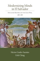 Modernizing Minds in El Salvador: Education Reform and the Cold War, 1960-1980 by Héctor Lindo-Fuentes