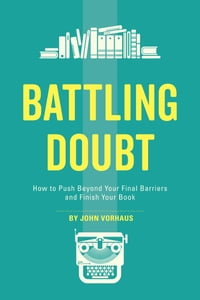 Battling Doubt: How to Push Beyond Your Final Barriers and Finish Your Book