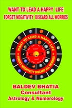 Want To Lead A Happy Life: Forget Negativity Discard All Worries by Baldev Bhatia
