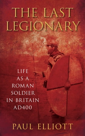 The Last Legionary Life as a Roman Soldier in Britain AD400