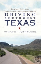 Driving Southwest Texas: On the Road in Big Bend Country by Byron Browne