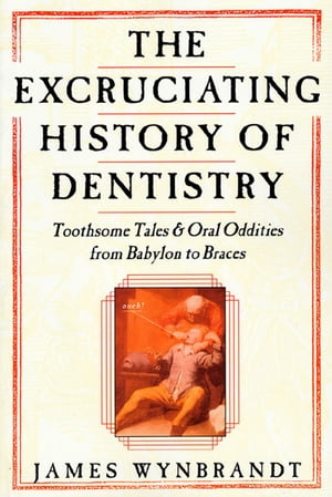 The Excruciating History of Dentistry Toothsome Tales & Oral Oddities from Babylon to Braces