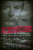 A Secret Life: The Polish Officer, His Covert Mission, And The Price He Paid To Save His Country by Benjamin Weiser