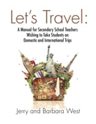 LET'S TRAVEL: A Manual for Secondary School Teachers Wishing to take Students on Domestic And International Trips by Jerry West