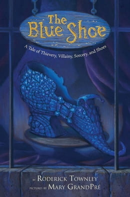 Book The Blue Shoe: A Tale of Thievery, Villainy, Sorcery, and Shoes by Roderick Townley