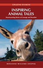 Inspiring Animal Tales: Heartwarming Stories of Courage and Devotion by Roxanne Willems Snopek