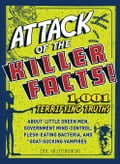 Attack of the Killer Facts!: 1,001 Terrifying Truths about the Little Green Men, Government Mind-Control, Flesh-Eating Bacteria, and Goat-Sucking V