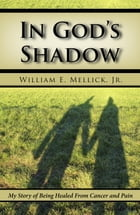 In God's Shadow: My Story of Being Healed From Cancer and Pain by William E. Mellick, Jr.