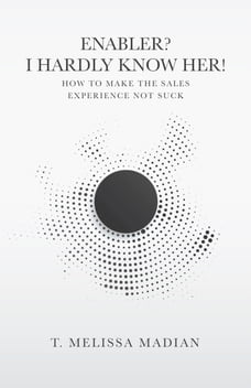 Enabler? I Hardly Know Her!: How to Make the Sales Experience Not Suck