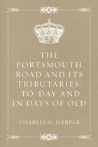 The Portsmouth Road and Its Tributaries: To-Day and in Days of Old
