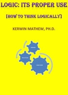 LOGIC: ITS PROPER USE [HOW TO THINK LOGICALLY] by Kerwin Mathew